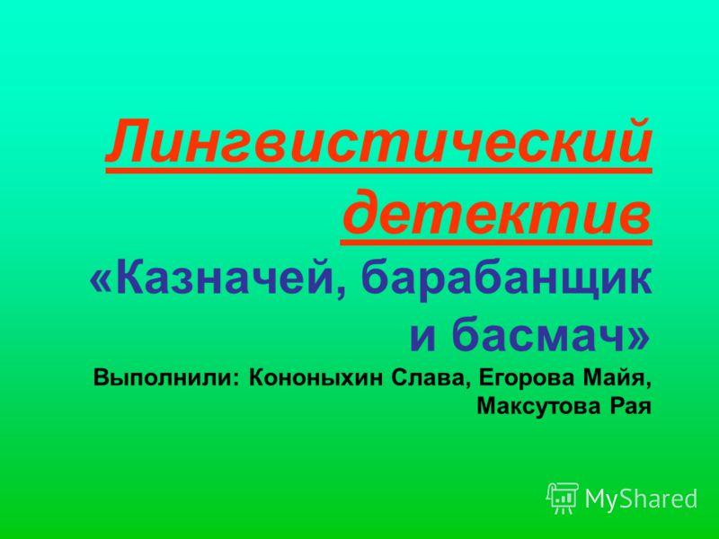 Лингвистический детектив «Казначей, барабанщик и басмач» Выполнили: Кононыхин Слава, Егорова Майя, Максутова Рая