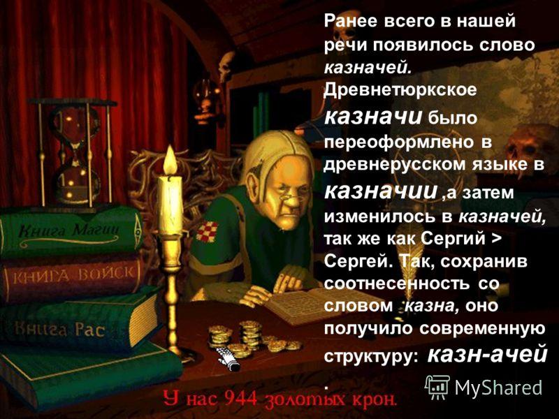 Ранее всего в нашей речи появилось слово казначей. Древнетюркское казначи было переоформлено в древнерусском языке в казначии,а затем изменилось в казначей, так же как Сергий > Сергей. Так, сохранив соотнесенность со словом казна, оно получило соврем
