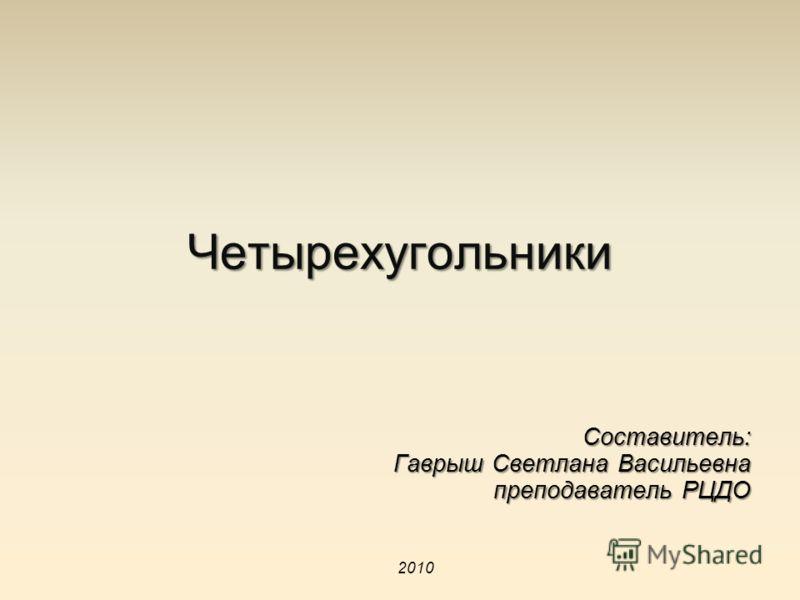 Четырехугольники Составитель: Гаврыш Светлана Васильевна преподаватель РЦДО 2010