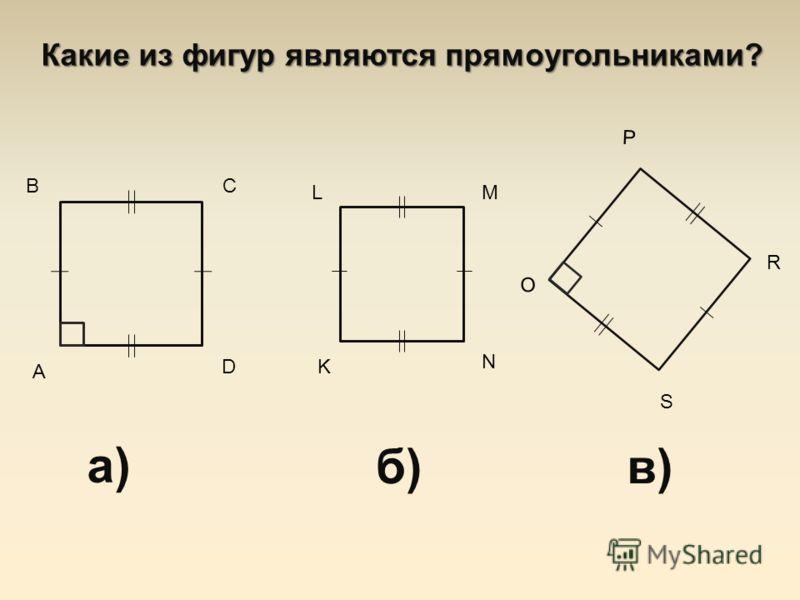 Какие из фигур являются прямоугольниками? а) А ВС D б) K LM N в) O P R S