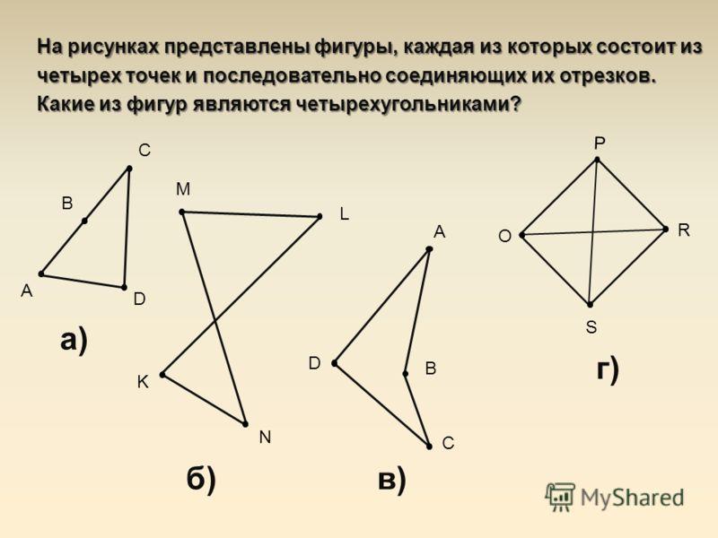 На рисунках представлены фигуры, каждая из которых состоит из четырех точек и последовательно соединяющих их отрезков. Какие из фигур являются четырехугольниками? в) A B C D г) O P R S а) A B C D б) K L M N