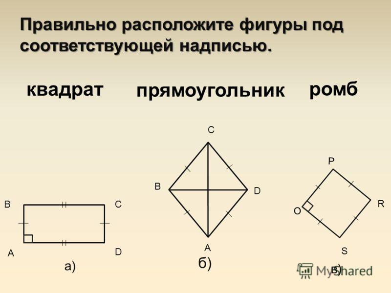 Правильно расположите фигуры под соответствующей надписью. в) O P R S а) А ВС D В б) С А D квадрат прямоугольник ромб
