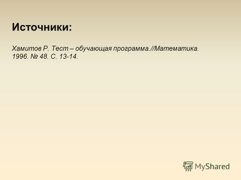 Источники: Хамитов Р. Тест – обучающая программа.//Математика. 1996. 48. С. 13-14.