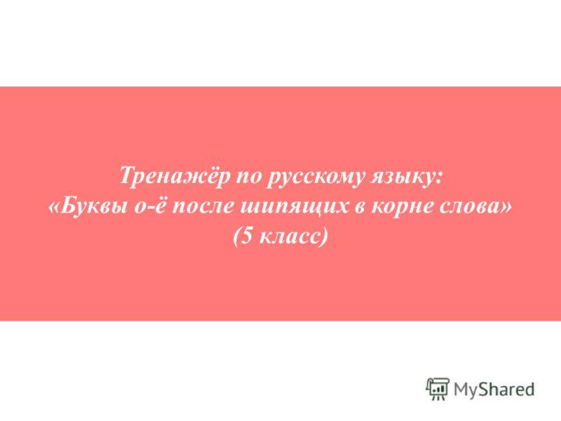Тренажёр по русскому языку: «Буквы о-ё после шипящих в корне слова» (5 класс)