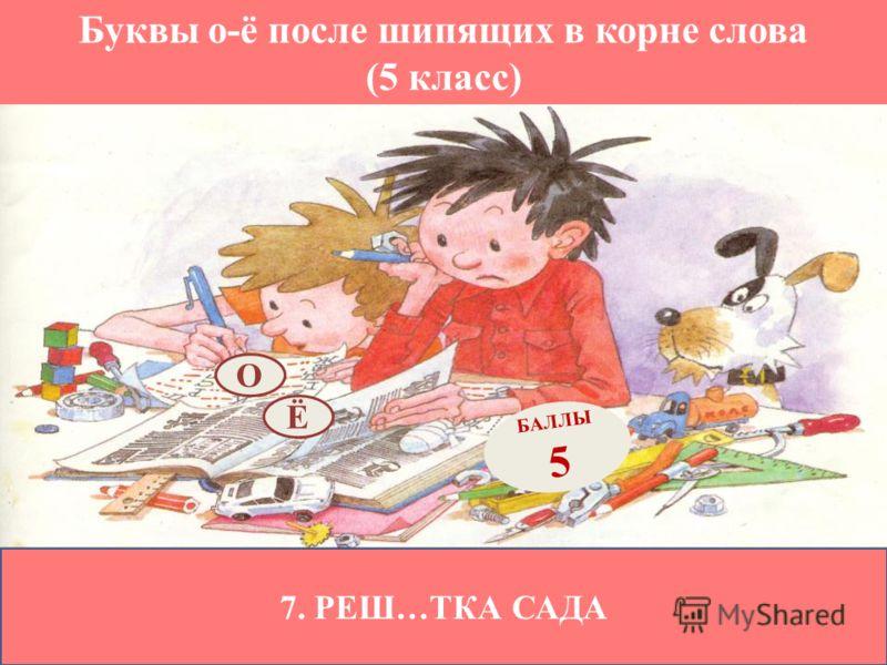 Буквы о-ё после шипящих в корне слова (5 класс) 7. РЕШ…ТКА САДА Ё БАЛЛЫ 5 О