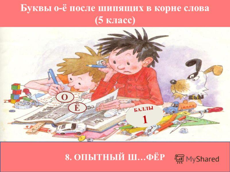 Буквы о-ё после шипящих в корне слова (5 класс) 8. ОПЫТНЫЙ Ш…ФЁР Ё БАЛЛЫ 1 О