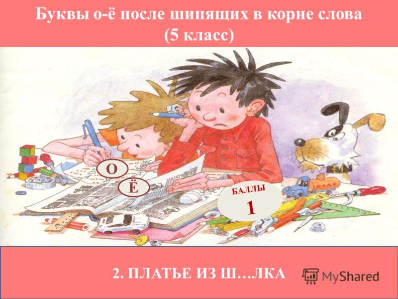 Буквы о-ё после шипящих в корне слова (5 класс) 2. ПЛАТЬЕ ИЗ Ш…ЛКА Ё БАЛЛЫ 1 О