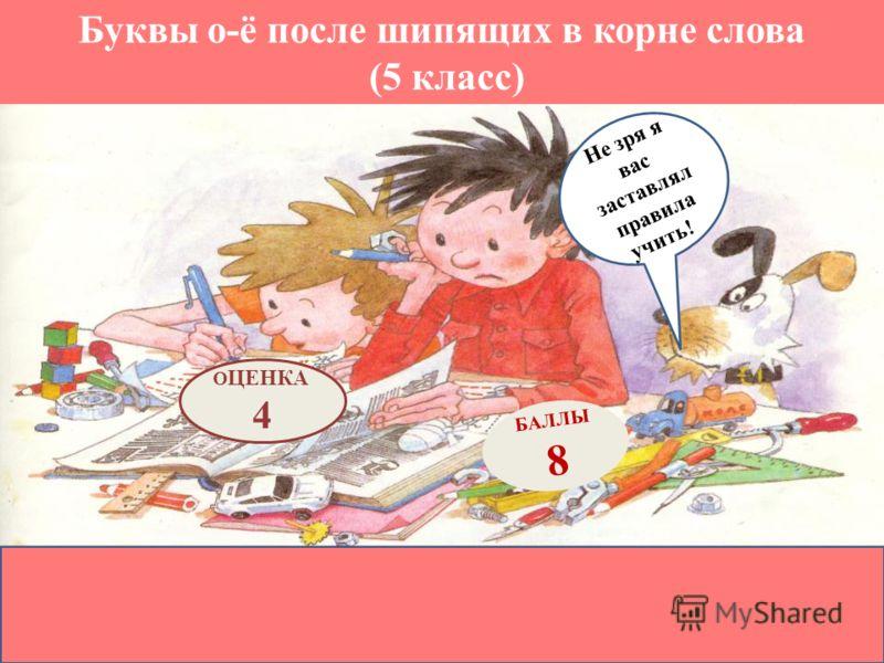 Буквы о-ё после шипящих в корне слова (5 класс) БАЛЛЫ 8 О ЦЕНКА 4 Не зря я вас заставлял правила учить! !