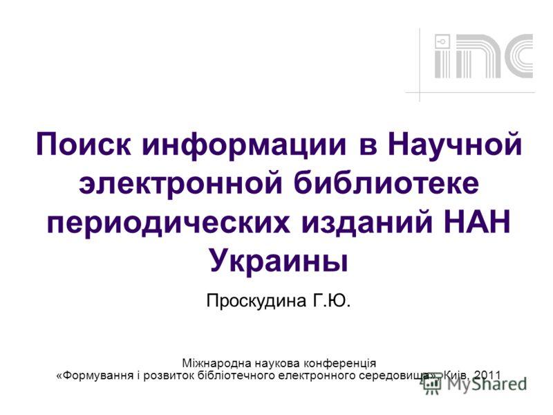 Поиск информации в Научной электронной библиотеке периодических изданий НАН Украины Проскудина Г.Ю. Міжнародна наукова конференція «Формування і розвиток бібліотечного електронного середовища», Киів, 2011