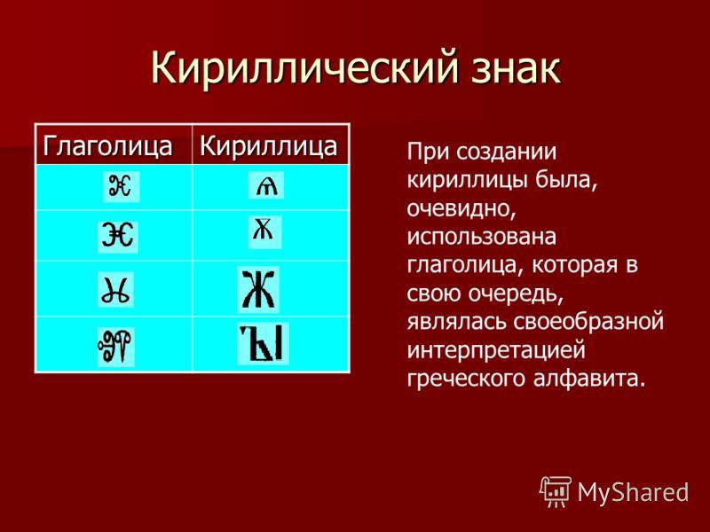 Кириллический знак ГлаголицаКириллица При создании кириллицы была, очевидно, использована глаголица, которая в свою очередь, являлась своеобразной интерпретацией греческого алфавита.