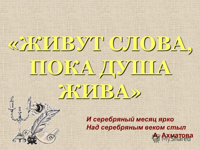 «ЖИВУТ СЛОВА, ПОКА ДУША ЖИВА» И серебряный месяц ярко Над серебряным веком стыл А. Ахматова
