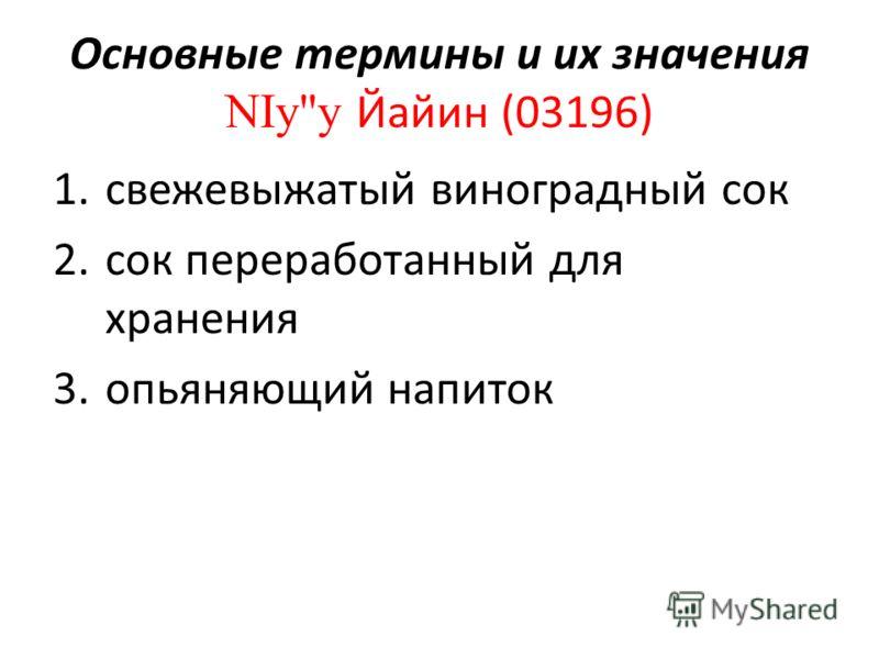Основные термины и их значения NIyy Йайин (03196) 1.свежевыжатый виноградный сок 2.сок переработанный для хранения 3.опьяняющий напиток