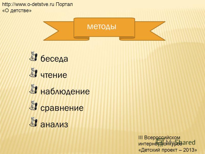 методы беседа чтение наблюдение сравнение анализ http://www.o-detstve.ru Портал «О детстве» III Всероссийском интернет-конкурсе «Детский проект – 2013»