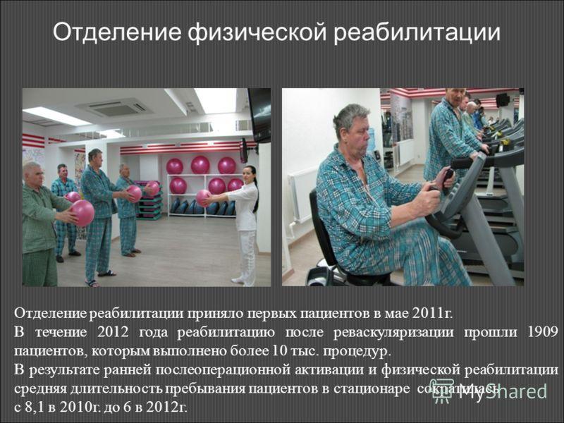 Отделение физической реабилитации Отделение реабилитации приняло первых пациентов в мае 2011г. В течение 2012 года реабилитацию после реваскуляризации прошли 1909 пациентов, которым выполнено более 10 тыс. процедур. В результате ранней послеоперацион