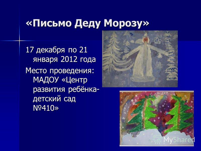 «Письмо Деду Морозу» 17 декабря по 21 января 2012 года Место проведения: МАДОУ «Центр развития ребёнка- детский сад 410»
