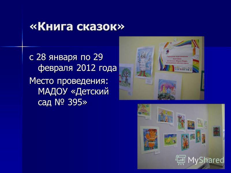«Книга сказок» с 28 января по 29 февраля 2012 года Место проведения: МАДОУ «Детский сад 395»