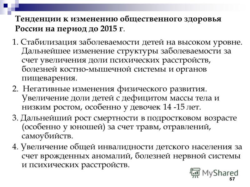 57 Тенденции к изменению общественного здоровья России на период до 2015 г. 1. Стабилизация заболеваемости детей на высоком уровне. Дальнейшее изменение структуры заболеваемости за счет увеличения доли психических расстройств, болезней костно-мышечно