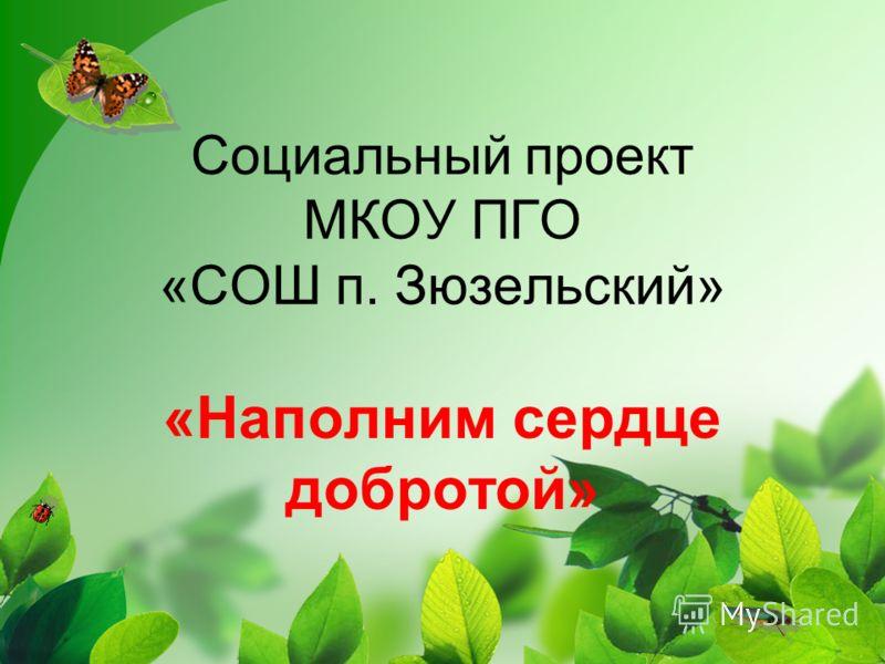 Социальный проект МКОУ ПГО «СОШ п. Зюзельский» «Наполним сердце добротой»