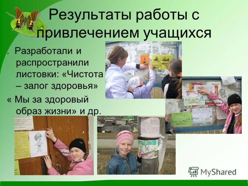 Результаты работы с привлечением учащихся. Разработали и распространили листовки: «Чистота – залог здоровья» « Мы за здоровый образ жизни» и др.