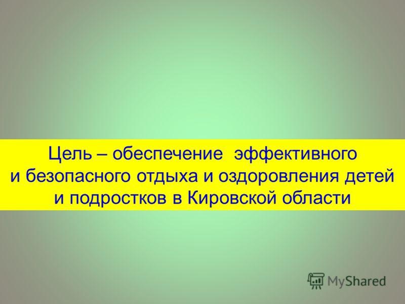 Цель – обеспечение эффективного и безопасного отдыха и оздоровления детей и подростков в Кировской области