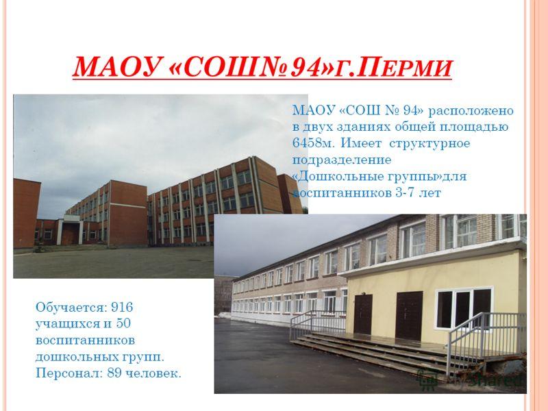 МАОУ «СОШ94» Г.П ЕРМИ МАОУ «СОШ 94» расположено в двух зданиях общей площадью 6458м. Имеет структурное подразделение «Дошкольные группы»для воспитанников 3-7 лет Обучается: 916 учащихся и 50 воспитанников дошкольных групп. Персонал: 89 человек.