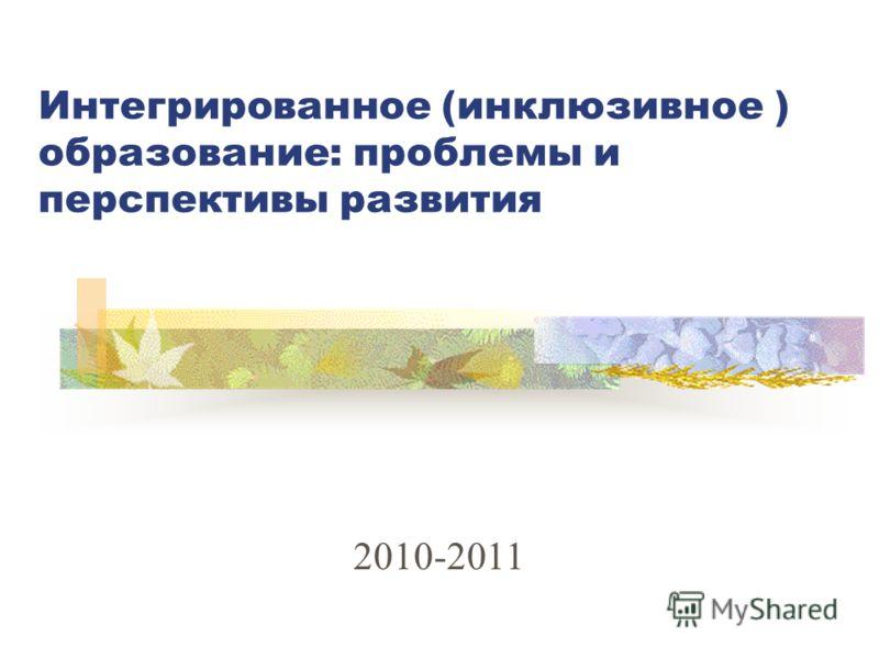 Интегрированное (инклюзивное ) образование: проблемы и перспективы развития 2010-2011