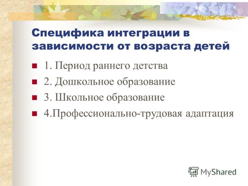Специфика интеграции в зависимости от возраста детей 1. Период раннего детства 2. Дошкольное образование 3. Школьное образование 4.Профессионально-трудовая адаптация