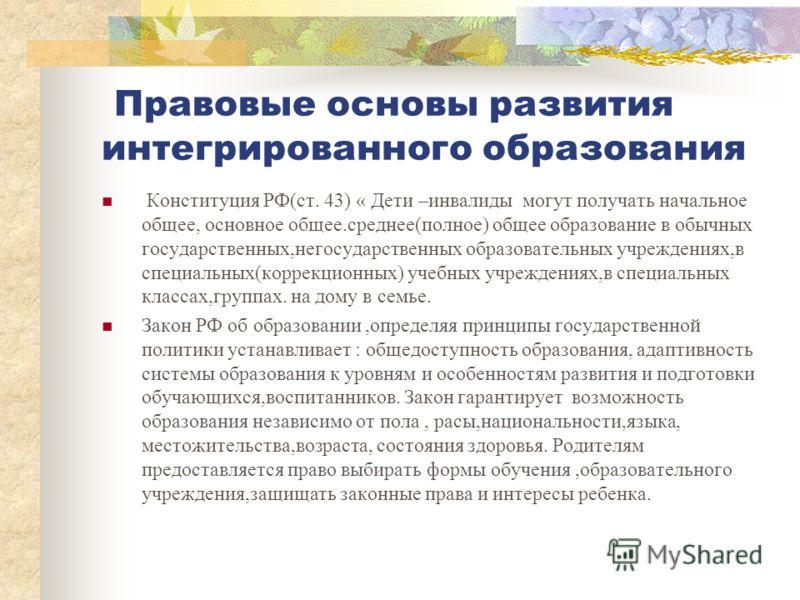 Правовые основы развития интегрированного образования Конституция РФ(ст. 43) « Дети –инвалиды могут получать начальное общее, основное общее.среднее(полное) общее образование в обычных государственных,негосударственных образовательных учреждениях,в с