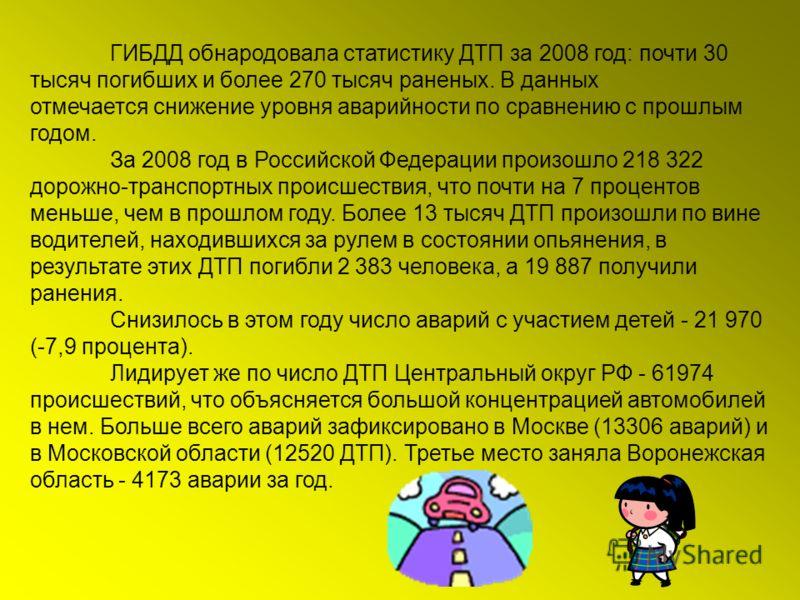 ГИБДД обнародовала статистику ДТП за 2008 год: почти 30 тысяч погибших и более 270 тысяч раненых. В данных отмечается снижение уровня аварийности по сравнению с прошлым годом. За 2008 год в Российской Федерации произошло 218 322 дорожно-транспортных