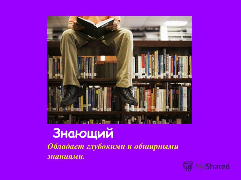 Знающий Обладает глубокими и обширными знаниями.