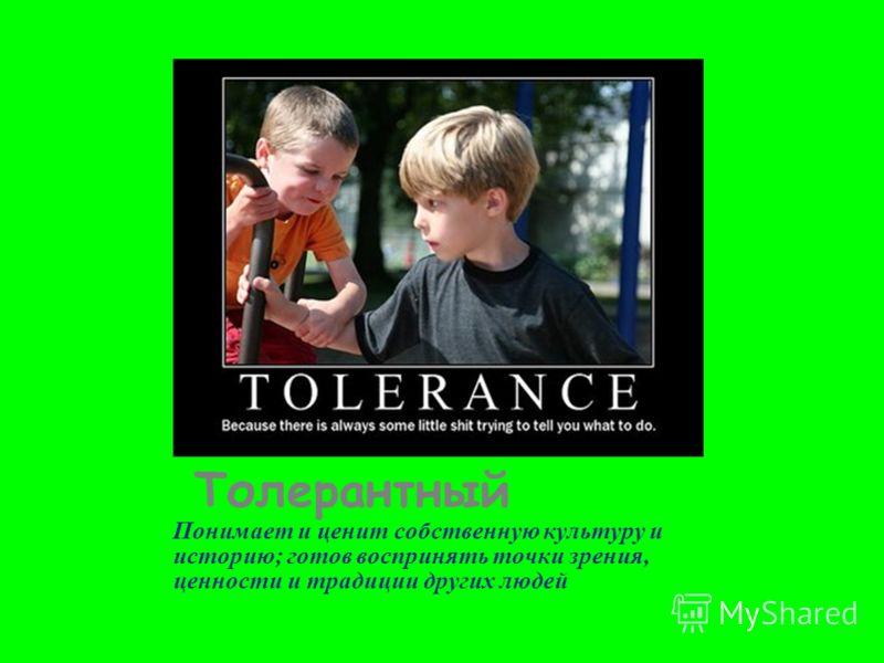 Толерантный Понимает и ценит собственную культуру и историю; готов воспринять точки зрения, ценности и традиции других людей