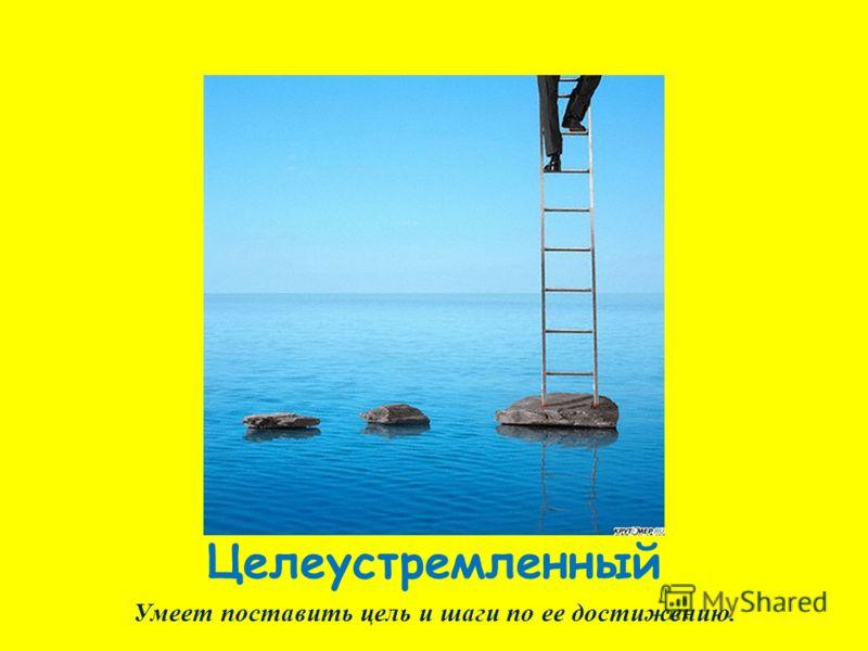 Целеустремленный Умеет поставить цель и шаги по ее достижению.