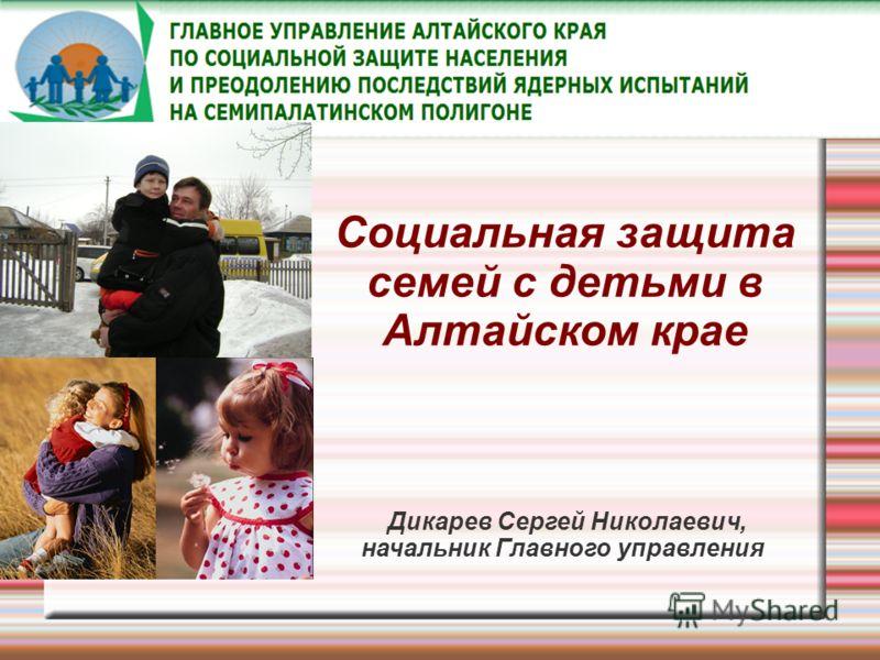 Социальная защита семей с детьми в Алтайском крае Дикарев Сергей Николаевич, начальник Главного управления