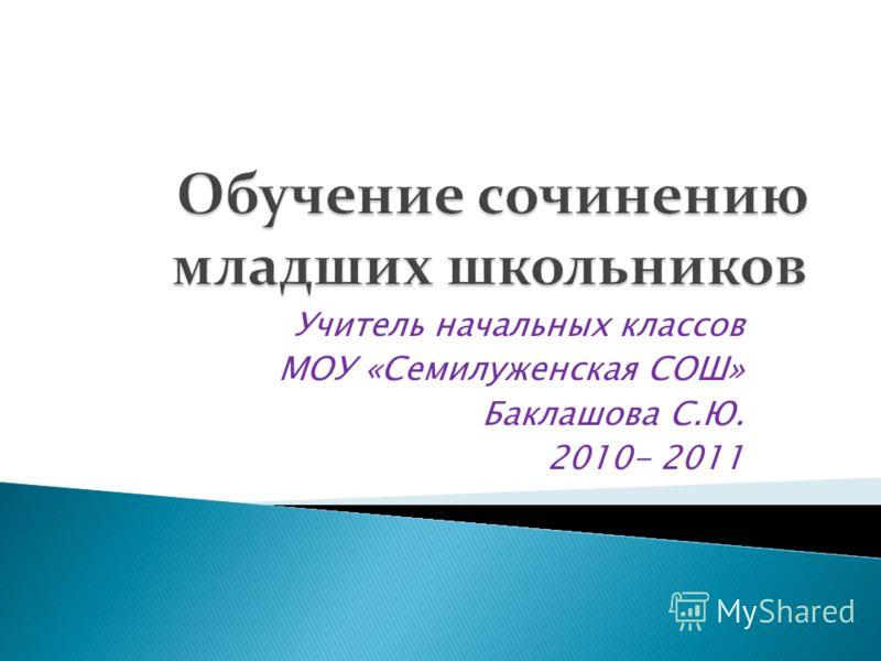 Учитель начальных классов МОУ «Семилуженская СОШ» Баклашова С.Ю. 2010- 2011