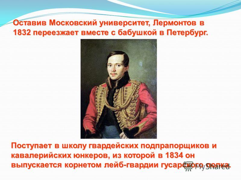 Оставив Московский университет, Лермонтов в 1832 переезжает вместе с бабушкой в Петербург. Поступает в школу гвардейских подпрапорщиков и кавалерийских юнкеров, из которой в 1834 он выпускается корнетом лейб-гвардии гусарского полка.