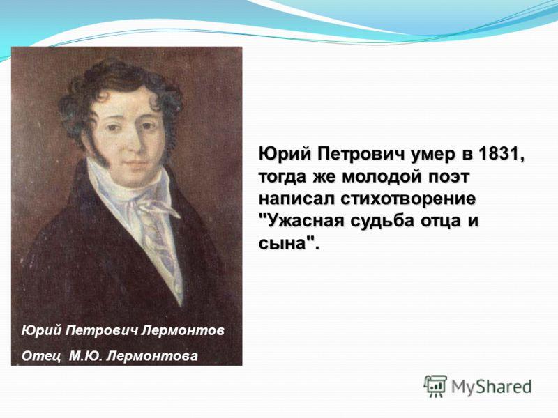 Юрий Петрович Лермонтов Отец М.Ю. Лермонтова Юрий Петрович умер в 1831, тогда же молодой поэт написал стихотворение Ужасная судьба отца и сына.