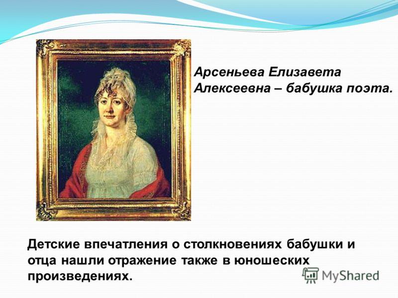 Детские впечатления о столкновениях бабушки и отца нашли отражение также в юношеских произведениях. Арсеньева Елизавета Алексеевна – бабушка поэта.