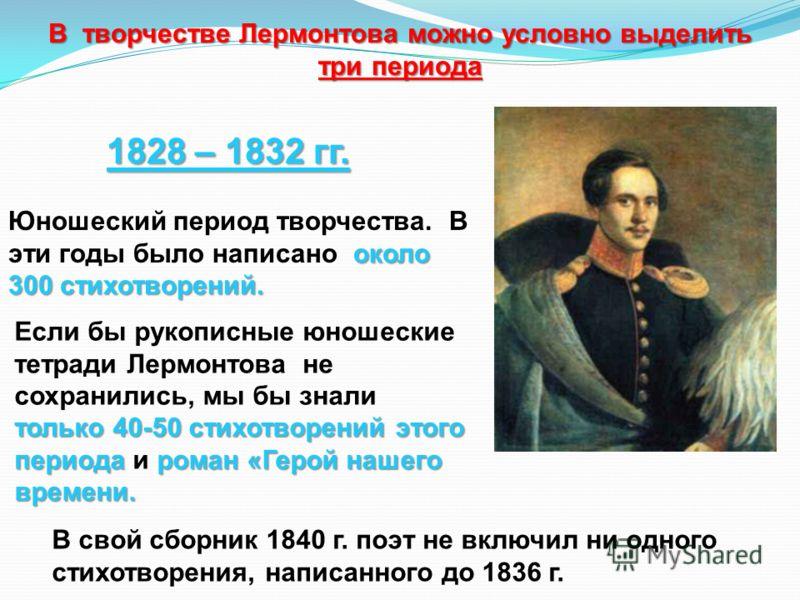 В творчестве Лермонтова можно условно выделить три периода 1828 – 1832 гг. около 300 стихотворений. Юношеский период творчества. В эти годы было написано около 300 стихотворений. только 40-50 стихотворений этого периода роман «Герой нашего времени. Е