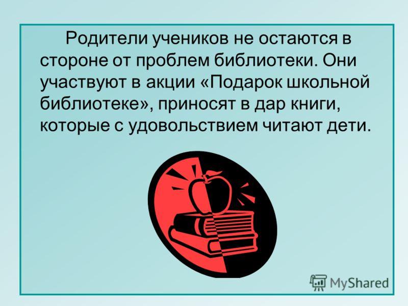 Родители учеников не остаются в стороне от проблем библиотеки. Они участвуют в акции «Подарок школьной библиотеке», приносят в дар книги, которые с удовольствием читают дети.
