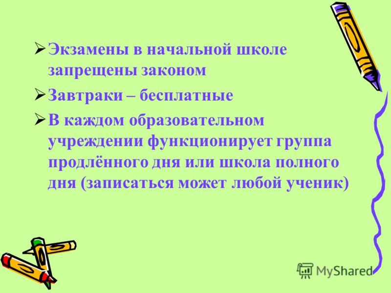 Э кзамены в начальной школе запрещены законом З автраки – бесплатные В каждом образовательном учреждении функционирует группа продлённого дня или школа полного дня (записаться может любой ученик)
