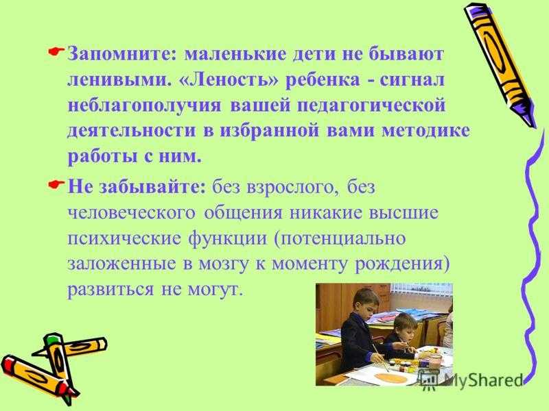 Запомните: маленькие дети не бывают ленивыми. «Леность» ребенка - сигнал неблагополучия вашей педагогической деятельности в избранной вами методике работы с ним. Не забывайте: без взрослого, без человеческого общения никакие высшие психические функци