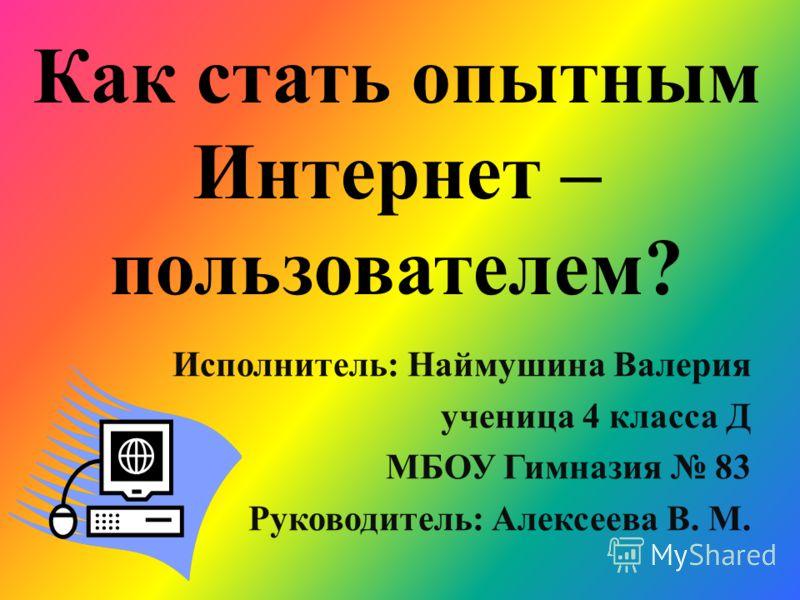 Как стать опытным Интернет – пользователем? Исполнитель: Наймушина Валерия ученица 4 класса Д МБОУ Гимназия 83 Руководитель: Алексеева В. М.