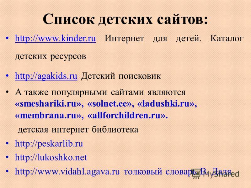Список детских сайтов: http://www.kinder.ru Интернет для детей. Каталог детских ресурсов http://www.kinder.ru http://agakids.ru Детский поисковик http://agakids.ru А также популярными сайтами являются «smeshariki.ru», «solnet.ee», «ladushki.ru», «mem