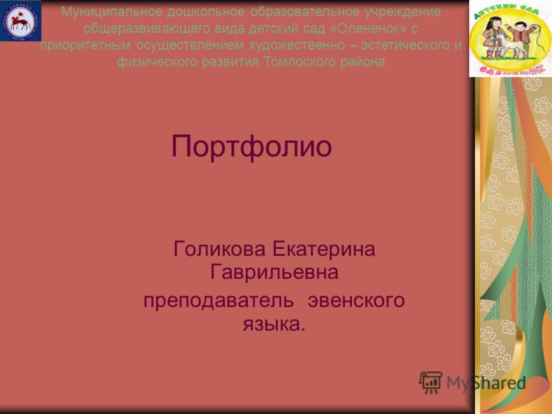 Портфолио Голикова Екатерина Гаврильевна преподаватель эвенского языка. Муниципальное дошкольное образовательное учреждение общеразвивающего вида детский сад «Олененок» с приоритетным осуществлением художественно – эстетического и физического развити
