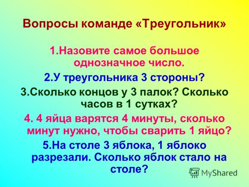Вопросы команде «Треугольник» 1.Назовите самое большое однозначное число. 2.У треугольника 3 стороны? 3.Сколько концов у 3 палок? Сколько часов в 1 сутках? 4. 4 яйца варятся 4 минуты, сколько минут нужно, чтобы сварить 1 яйцо? 5.На столе 3 яблока, 1