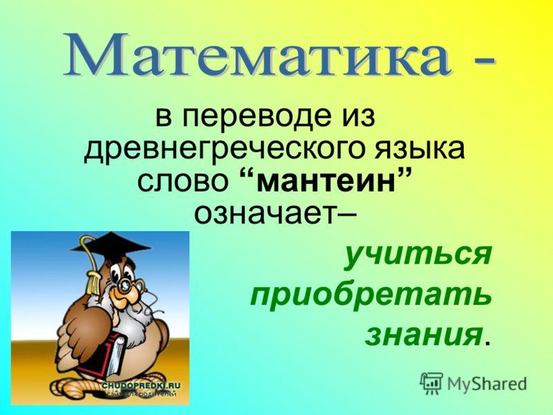 в переводе из древнегреческого языка слово мантеин означает– учиться приобретать знания.