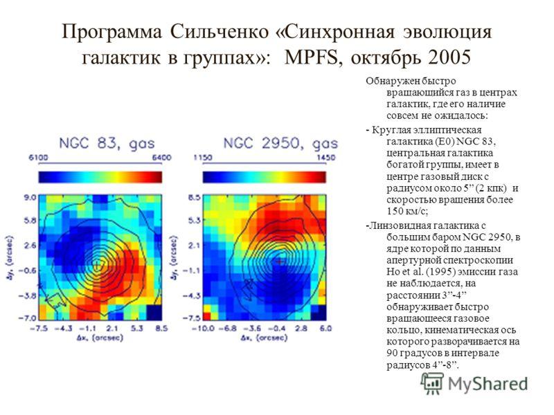 Программа Сильченко «Синхронная эволюция галактик в группах»: MPFS, октябрь 2005 Обнаружен быстро вращающийся газ в центрах галактик, где его наличие совсем не ожидалось: - Круглая эллиптическая галактика (E0) NGC 83, центральная галактика богатой гр
