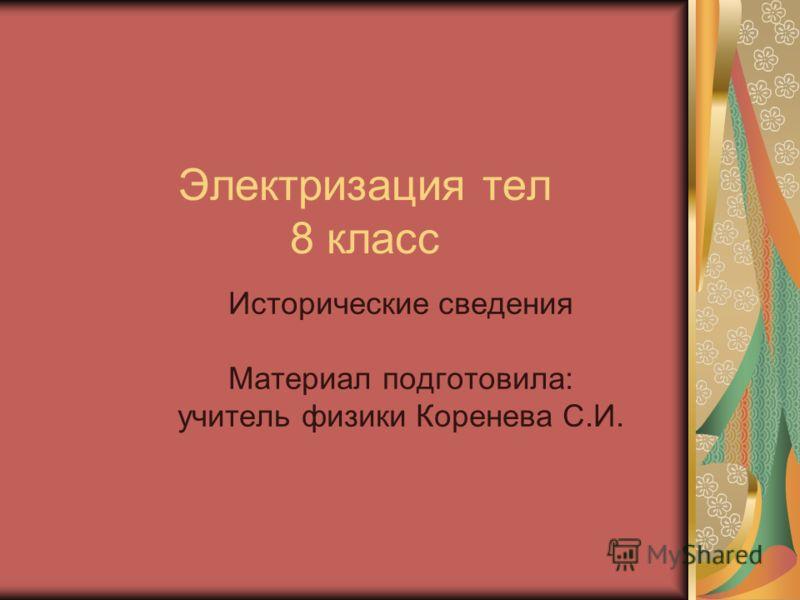 Электризация тел 8 класс Исторические сведения Материал подготовила: учитель физики Коренева С.И.