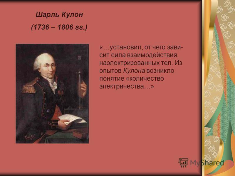Шарль Кулон (1736 – 1806 гг.) «…установил, от чего зави- сит сила взаимодействия наэлектризованных тел. Из опытов Кулона возникло понятие «количество электричества…»