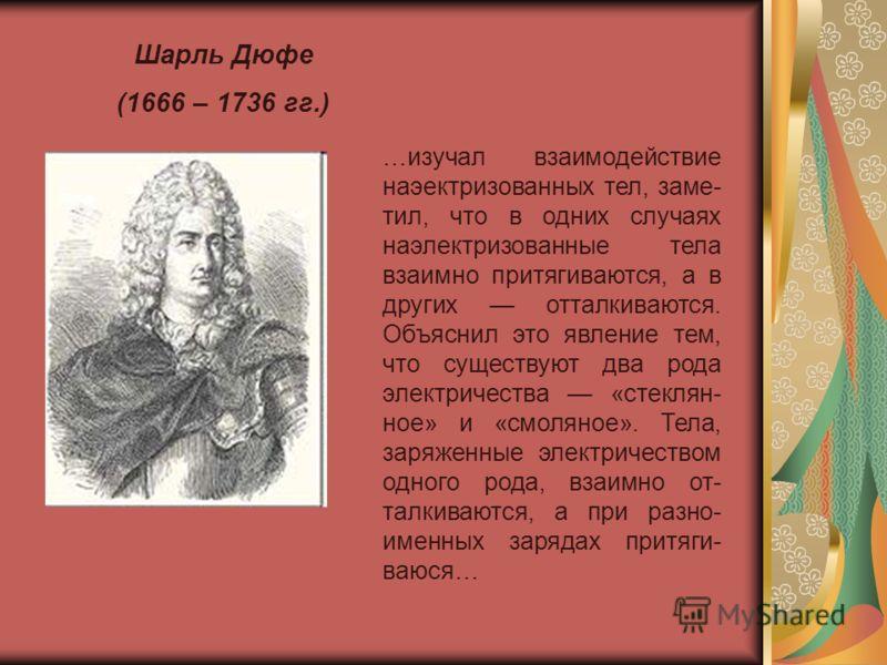 Шарль Дюфе (1666 – 1736 гг.) …изучал взаимодействие наэектризованных тел, заме- тил, что в одних случаях наэлектризованные тела взаимно притягиваются, а в других отталкиваются. Объяснил это явление тем, что существуют два рода электричества «стеклян-